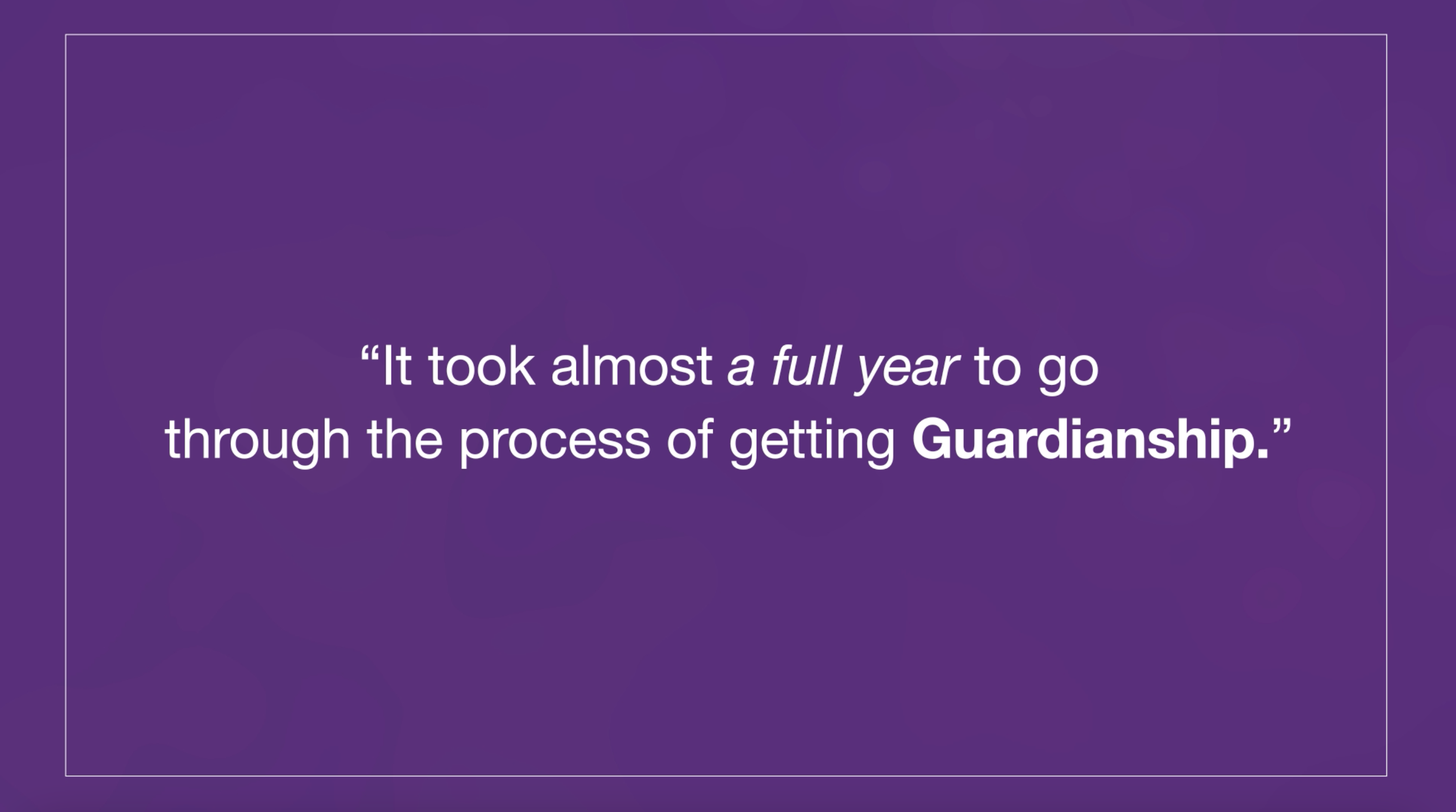 """Text on purple background: """"It took almost a full year to go through the process of getting Guardianship."""""""